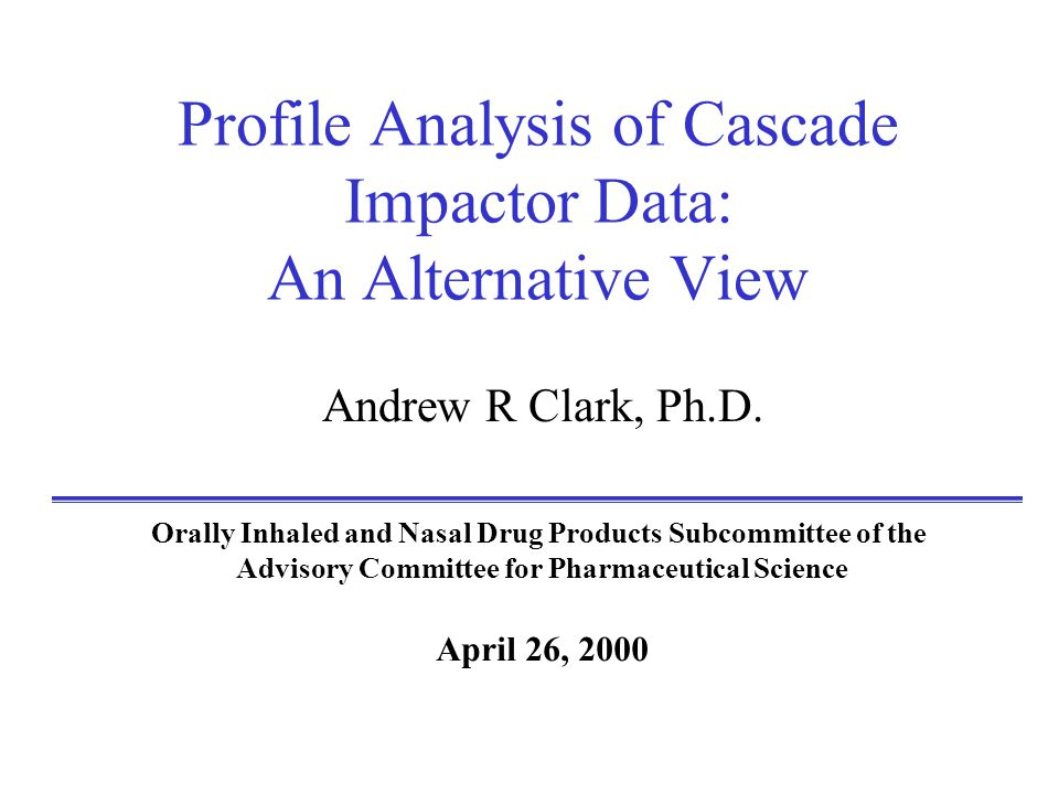 Profile Analysis of Cascade Impactor Data: An Alternative View Andrew R Clark, Ph.D.