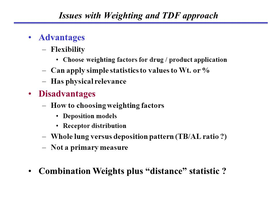 Issues with Weighting and TDF approach Advantages –Flexibility Choose weighting factors for drug / product application –Can apply simple statistics to