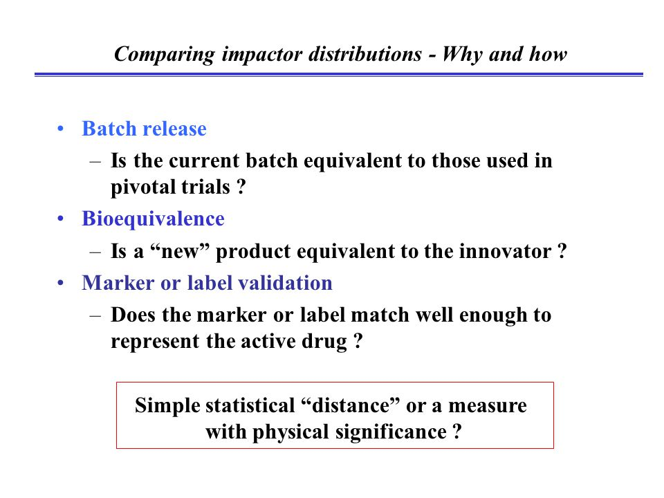 """Comparing impactor distributions - Why and how Batch release –Is the current batch equivalent to those used in pivotal trials ? Bioequivalence –Is a """""""
