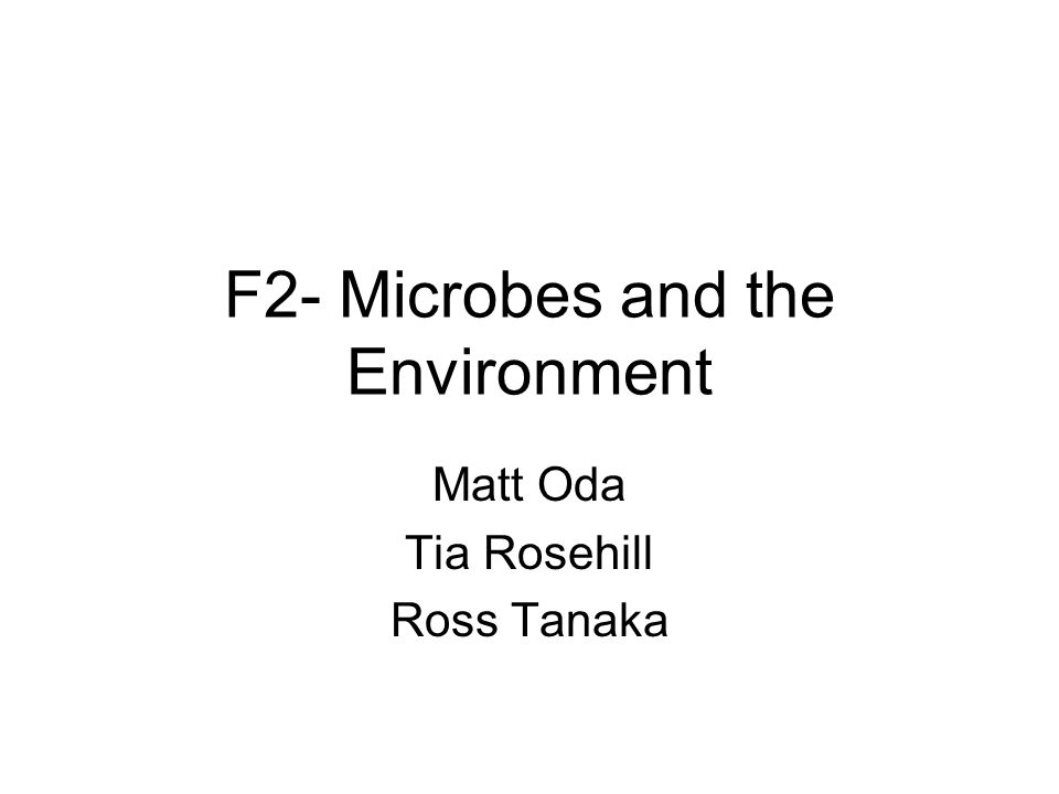 F2- Microbes and the Environment Matt Oda Tia Rosehill Ross Tanaka