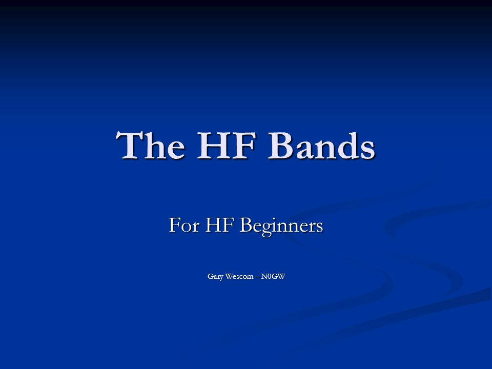 The HF Bands The HF bands can be mysterious The HF bands can be mysterious Some work at night, some during the day Some work at night, some during the day Some seem to be good for long distances Some seem to be good for long distances Some seem better for short distances Some seem better for short distances Even worse – they change tremendously from hour to hour and day to day.