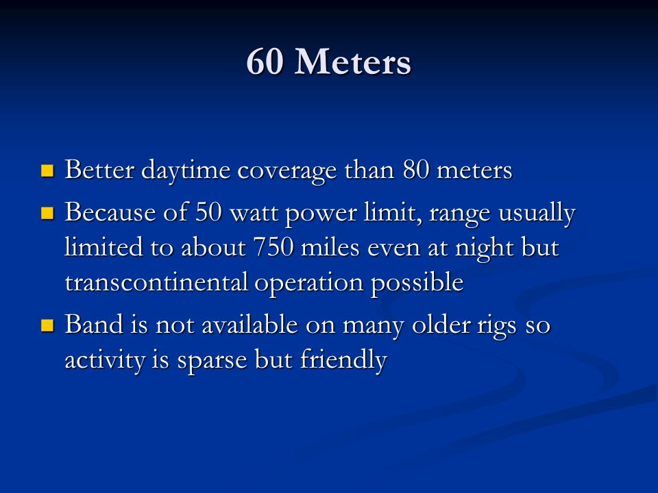 60 Meters Better daytime coverage than 80 meters Better daytime coverage than 80 meters Because of 50 watt power limit, range usually limited to about
