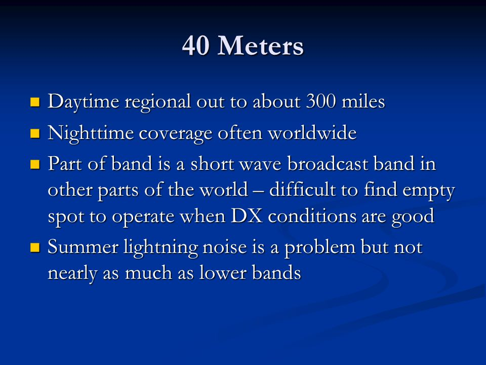 40 Meters Daytime regional out to about 300 miles Daytime regional out to about 300 miles Nighttime coverage often worldwide Nighttime coverage often
