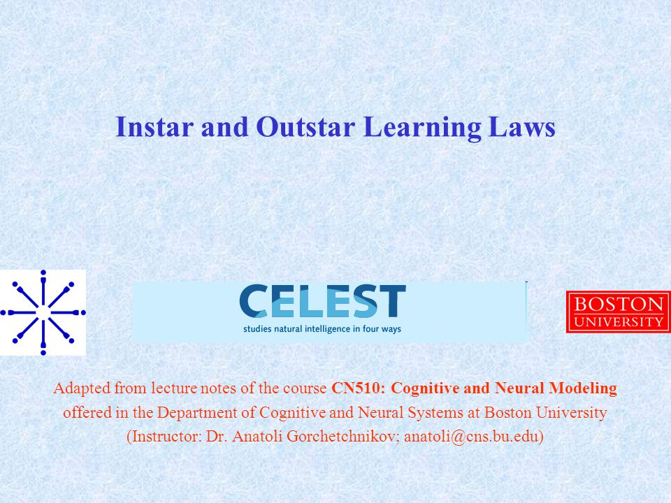 Instar and Outstar Learning Laws Adapted from lecture notes of the course CN510: Cognitive and Neural Modeling offered in the Department of Cognitive and Neural Systems at Boston University (Instructor: Dr.