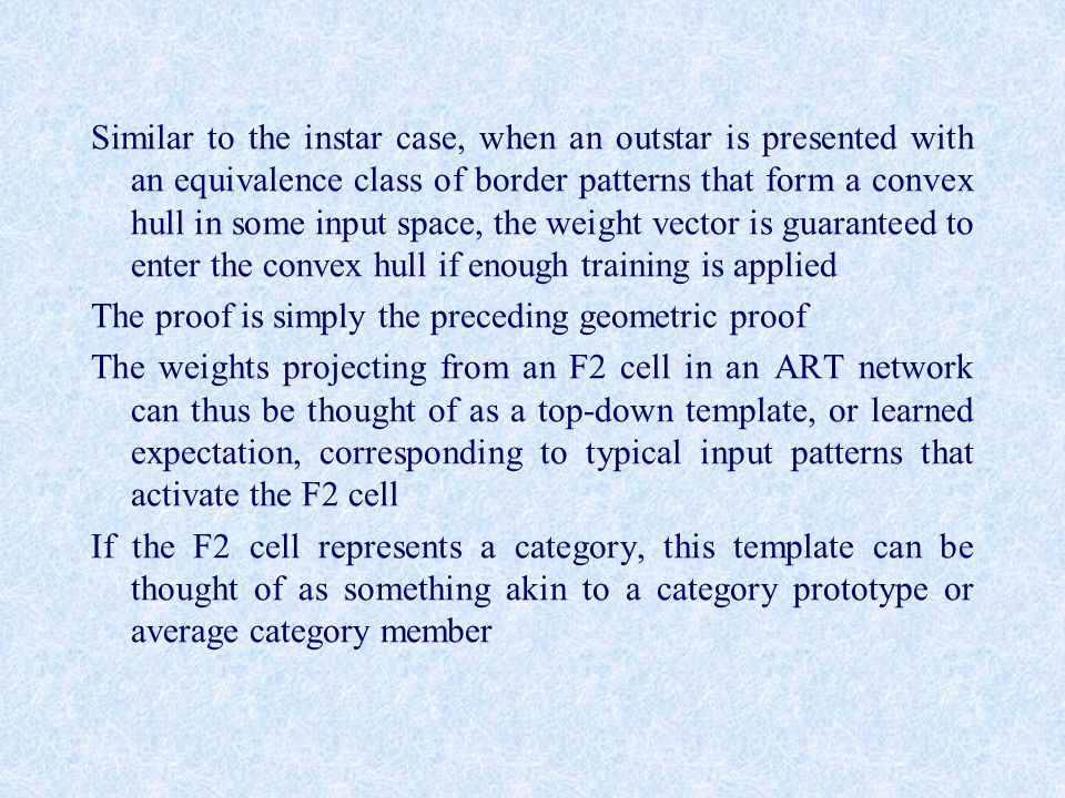 Similar to the instar case, when an outstar is presented with an equivalence class of border patterns that form a convex hull in some input space, the weight vector is guaranteed to enter the convex hull if enough training is applied The proof is simply the preceding geometric proof The weights projecting from an F2 cell in an ART network can thus be thought of as a top-down template, or learned expectation, corresponding to typical input patterns that activate the F2 cell If the F2 cell represents a category, this template can be thought of as something akin to a category prototype or average category member