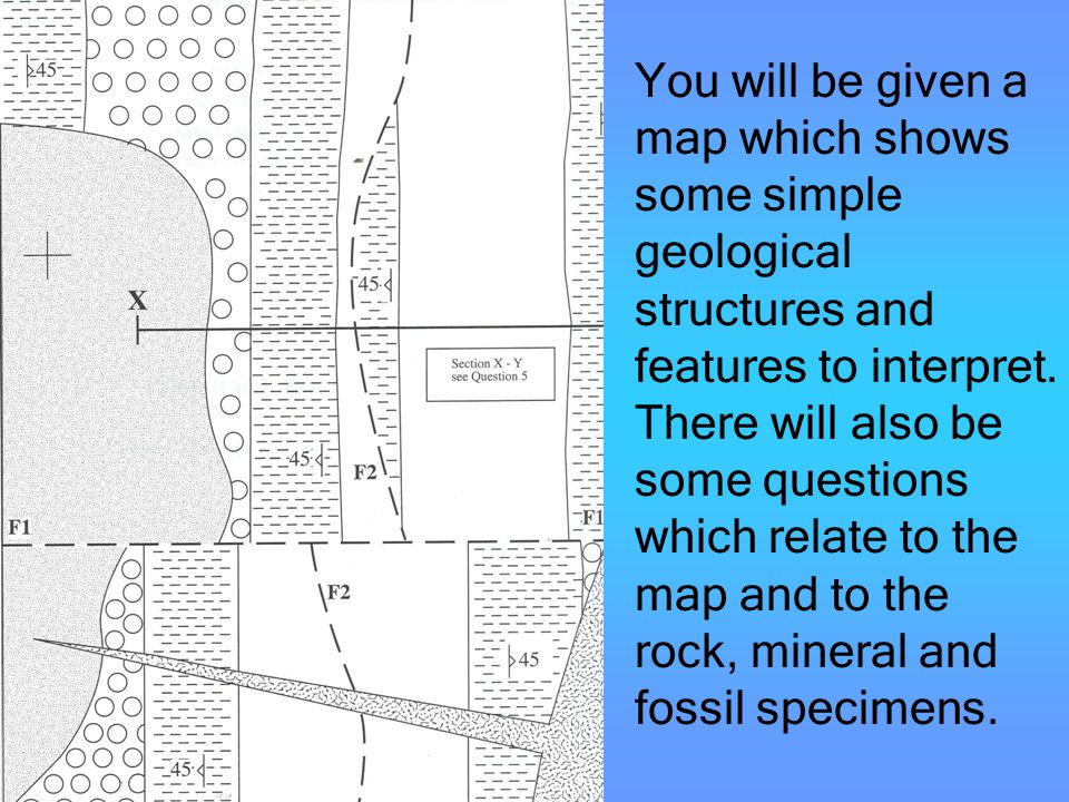 You will be given a map which shows some simple geological structures and features to interpret. There will also be some questions which relate to the