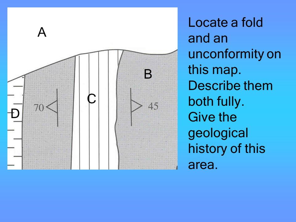 Unconformi ties Locate a fold and an unconformity on this map. Describe them both fully. Give the geological history of this area. A B C D