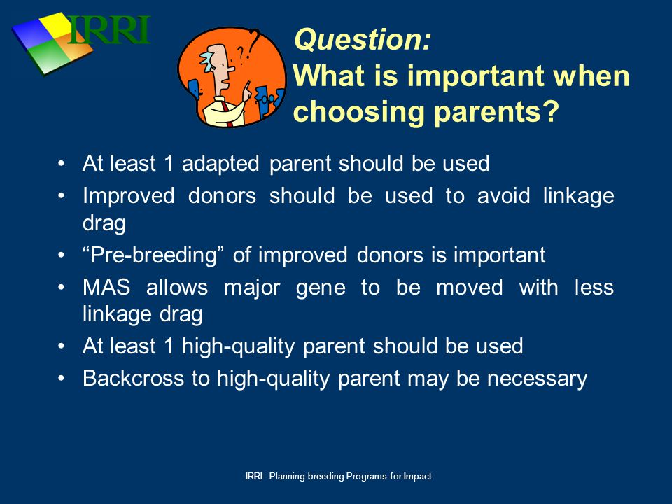 IRRI: Planning breeding Programs for Impact Question: What is important when choosing parents? At least 1 adapted parent should be used Improved donor