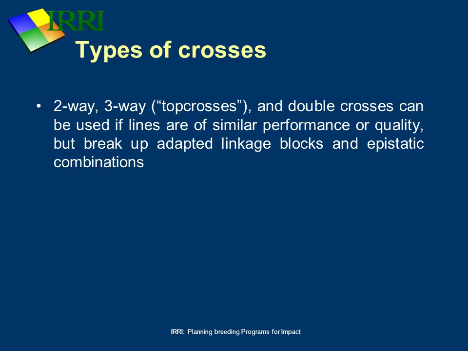 """IRRI: Planning breeding Programs for Impact Types of crosses 2-way, 3-way (""""topcrosses""""), and double crosses can be used if lines are of similar perfo"""