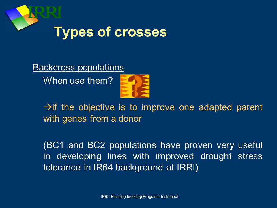 IRRI: Planning breeding Programs for Impact Types of crosses Backcross populations When use them?  if the objective is to improve one adapted parent