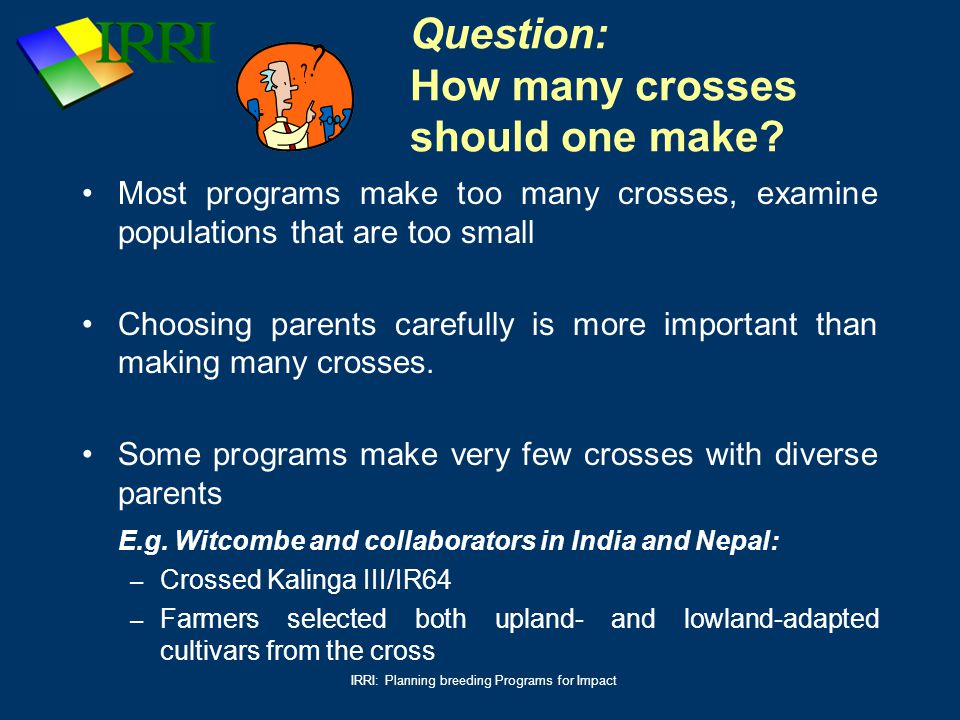 IRRI: Planning breeding Programs for Impact Question: How many crosses should one make? Most programs make too many crosses, examine populations that