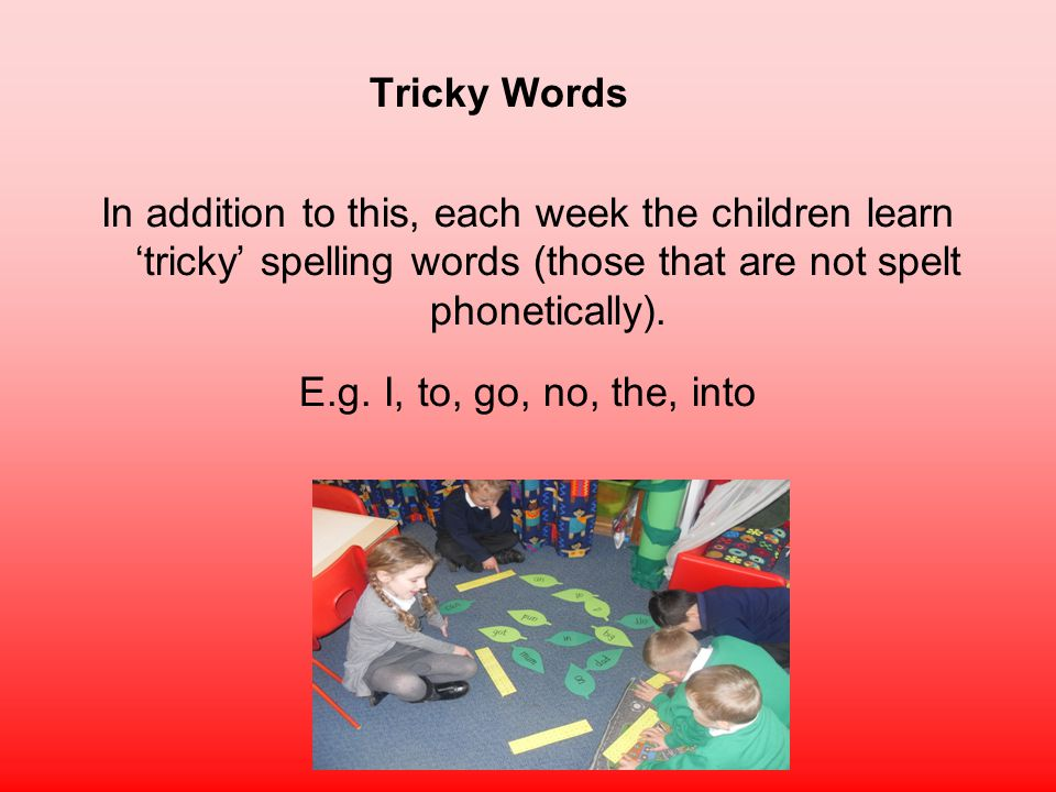 Tricky Words In addition to this, each week the children learn 'tricky' spelling words (those that are not spelt phonetically).