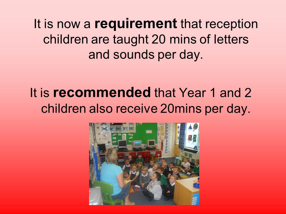 It is now a requirement that reception children are taught 20 mins of letters and sounds per day.