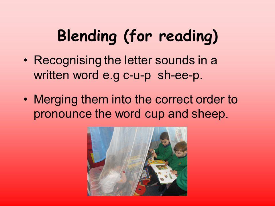 Blending (for reading) Recognising the letter sounds in a written word e.g c-u-p sh-ee-p.