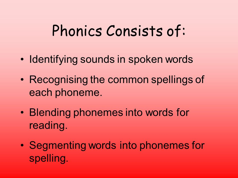 Phonics Consists of: Identifying sounds in spoken words Recognising the common spellings of each phoneme.