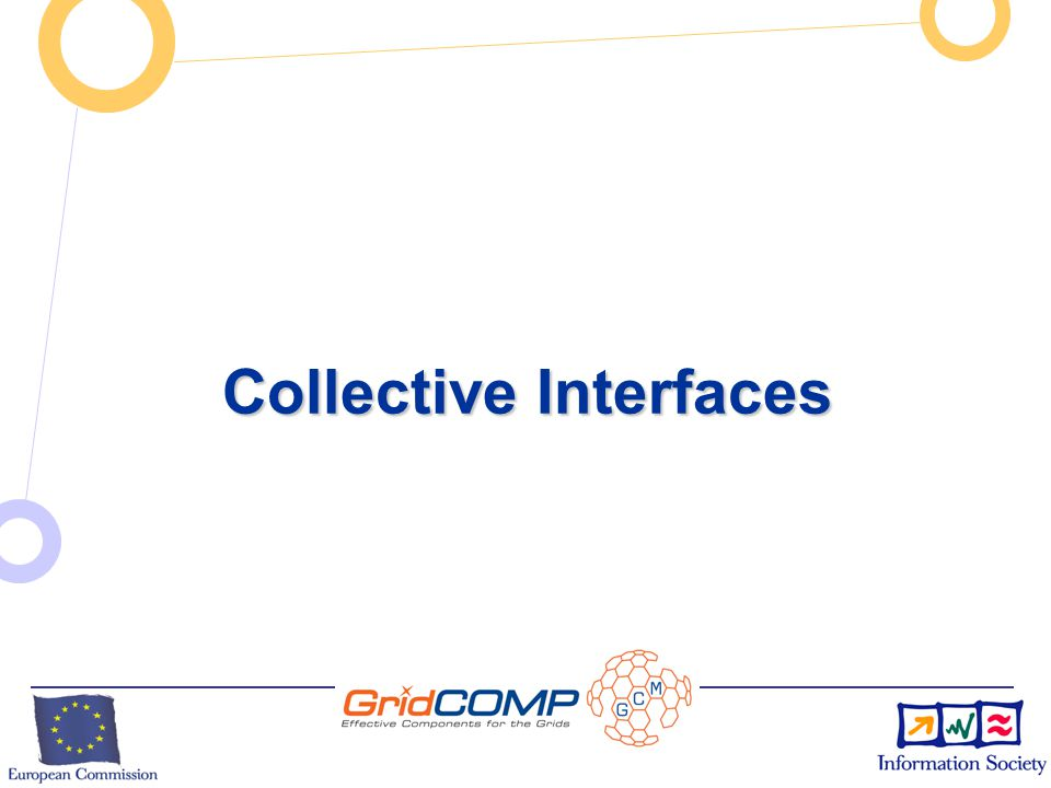 European Commission Directorate-General Information Society Unit F2 – Grid Technologies Content and Activities 1 - Primitive Component Programming 1 - Primitive Component Programming 2 - Legacy Code Wrapping, Interoperability 2 - Legacy Code Wrapping, Interoperability 3 - Composition and Composites, Deployment 3 - Composition and Composites, Deployment 4 – Autonomic features 4 – Autonomic features 5 – IDE for GCM (Composition GUI, etc.) 5 – IDE for GCM (Composition GUI, etc.)