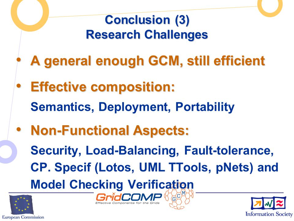 European Commission Directorate-General Information Society Unit F2 – Grid Technologies INSERT PROJECT ACRONYM HERE BY EDITING THE MASTER SLIDE (VIEW / MASTER / SLIDE MASTER) Conclusion (2) Key technology advancements Programming the Grid with reusable, composable, components Programming the Grid with reusable, composable, components  vs.