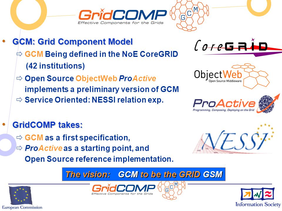 European Commission Directorate-General Information Society Unit F2 – Grid Technologies INSERT PROJECT ACRONYM HERE BY EDITING THE MASTER SLIDE (VIEW / MASTER / SLIDE MASTER) GCM + Scopes and Objectives: Grid Codes that Compose and Deploy No programming, No Scripting, … No Pain Innovation: Composite Components Multicast and GatherCast MultiCast GatherCast