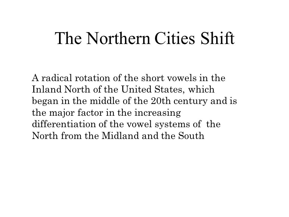 The Northern Cities Shift A radical rotation of the short vowels in the Inland North of the United States, which began in the middle of the 20th century and is the major factor in the increasing differentiation of the vowel systems of the North from the Midland and the South