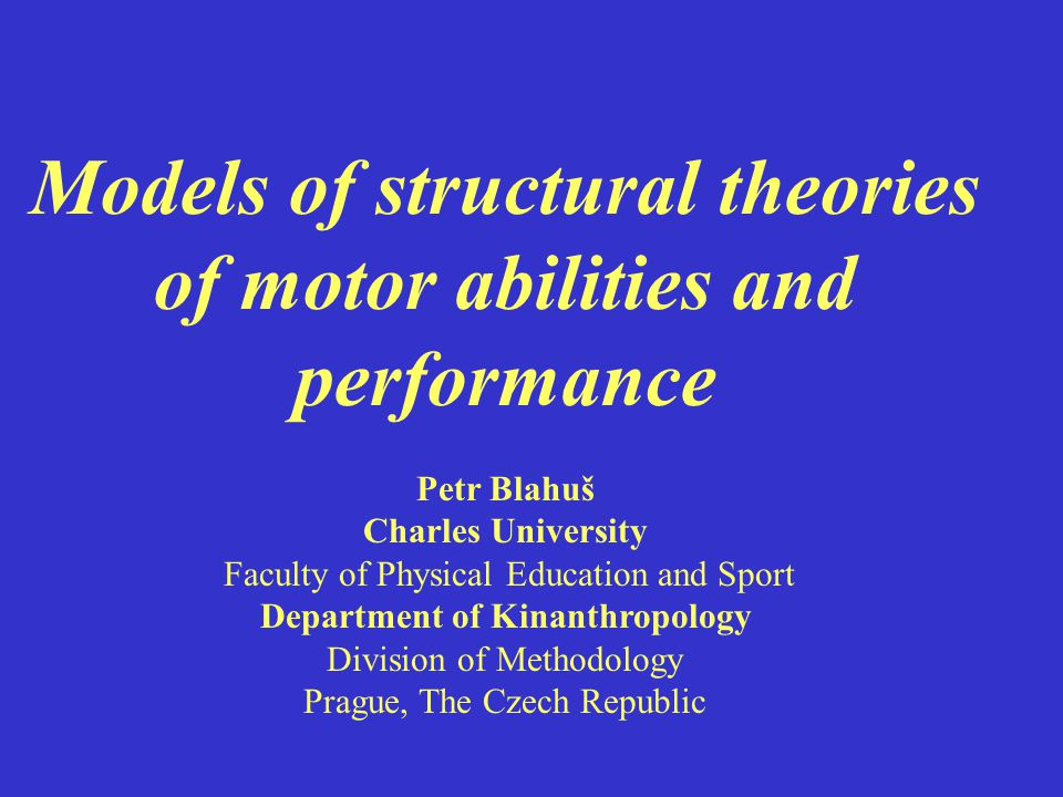 Models of structural theories of motor abilities and performance Petr Blahuš Charles University Faculty of Physical Education and Sport Department of Kinanthropology Division of Methodology Prague, The Czech Republic