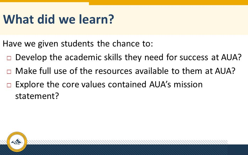 Have we given students the chance to:  Develop the academic skills they need for success at AUA?  Make full use of the resources available to them a