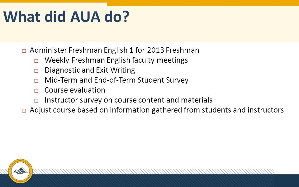 What did AUA do?  Administer Freshman English 1 for 2013 Freshman  Weekly Freshman English faculty meetings  Diagnostic and Exit Writing  Mid-Term