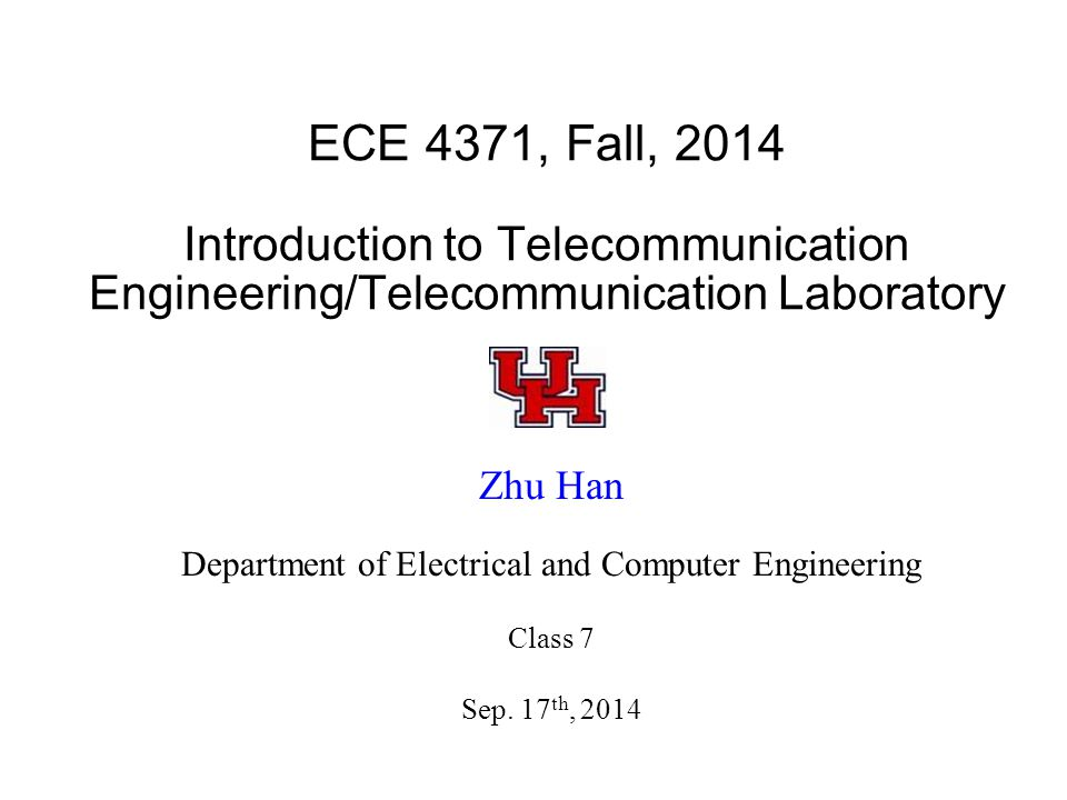 ECE 4371, Fall, 2014 Introduction to Telecommunication Engineering/Telecommunication Laboratory Zhu Han Department of Electrical and Computer Engineering Class 7 Sep.