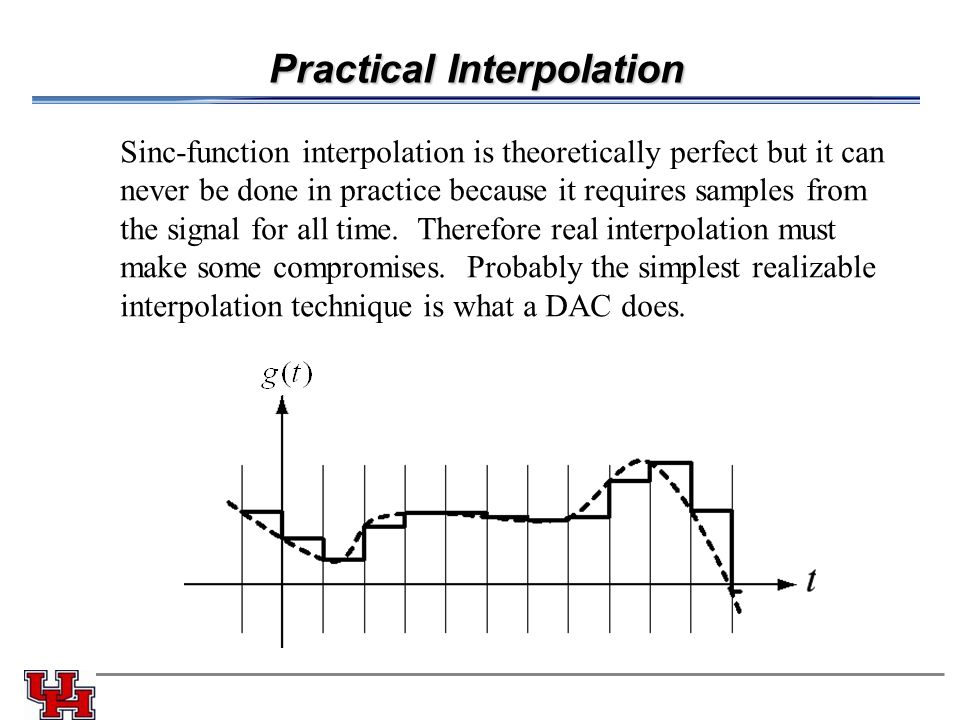 Practical Interpolation Sinc-function interpolation is theoretically perfect but it can never be done in practice because it requires samples from the signal for all time.