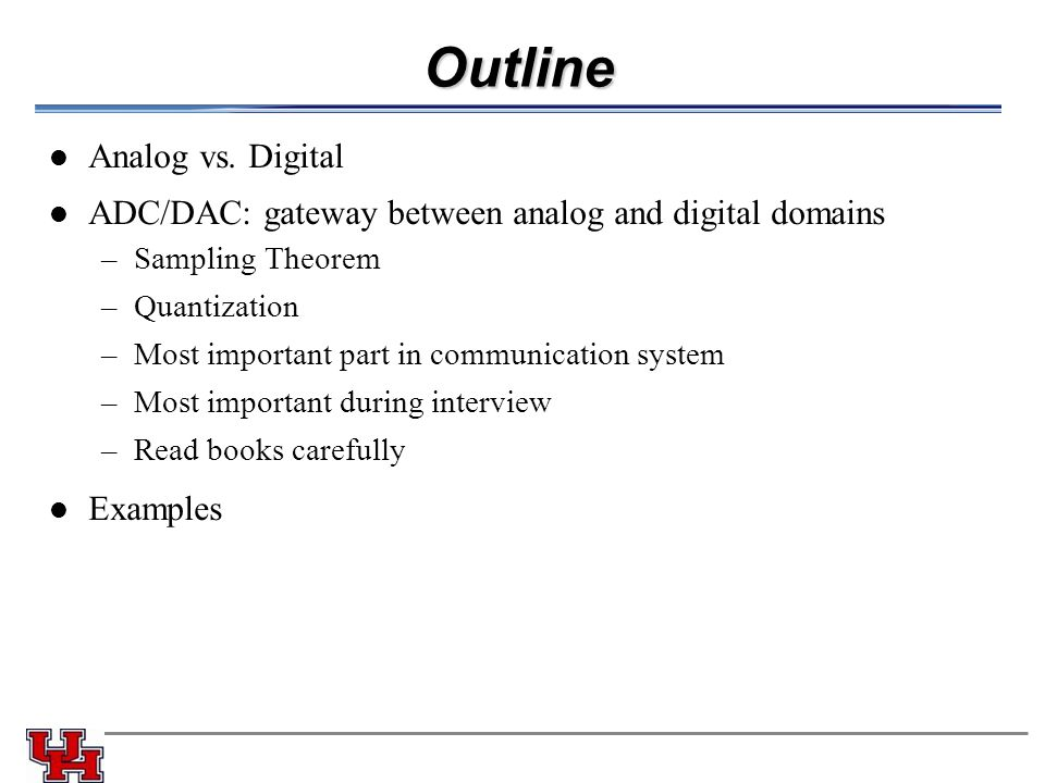 Outline Analog vs. Digital ADC/DAC: gateway between analog and digital domains –Sampling Theorem –Quantization –Most important part in communication s