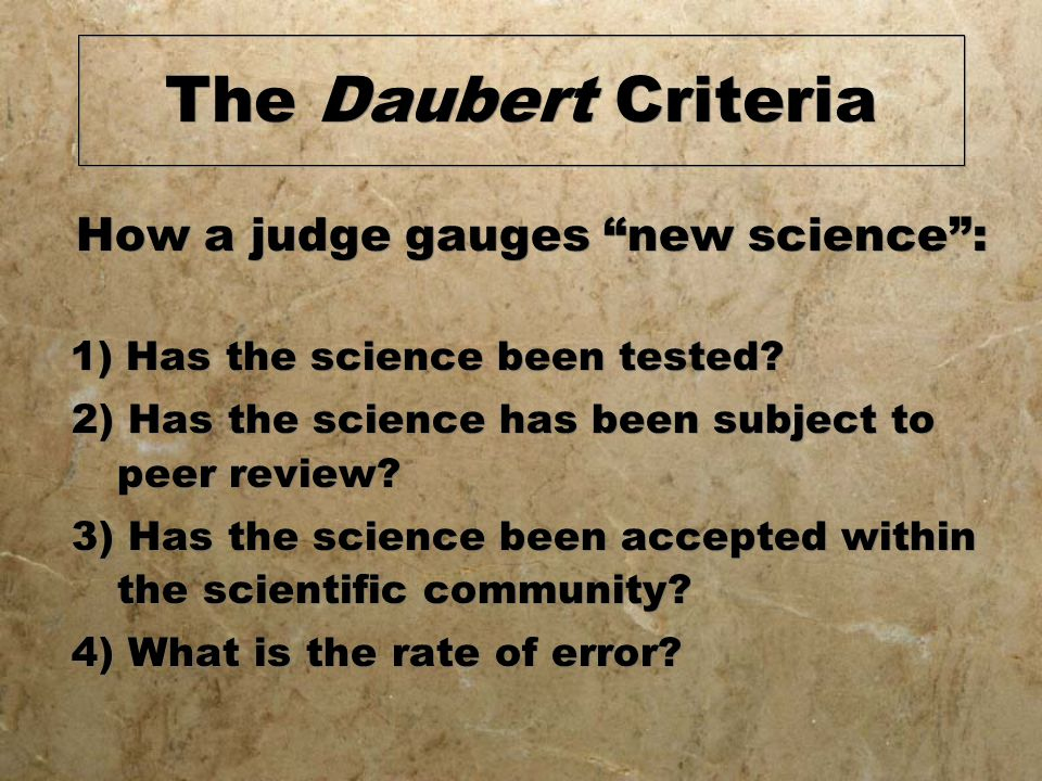 The Daubert Criteria How a judge gauges new science : 1) Has the science been tested.