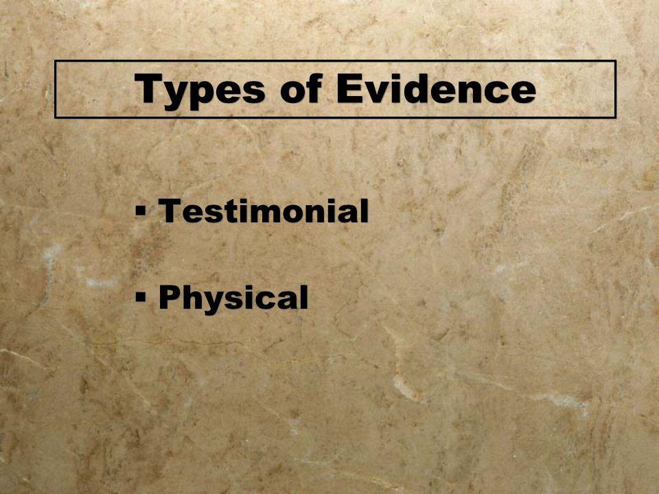 Types of Evidence  Testimonial  Physical  Testimonial  Physical