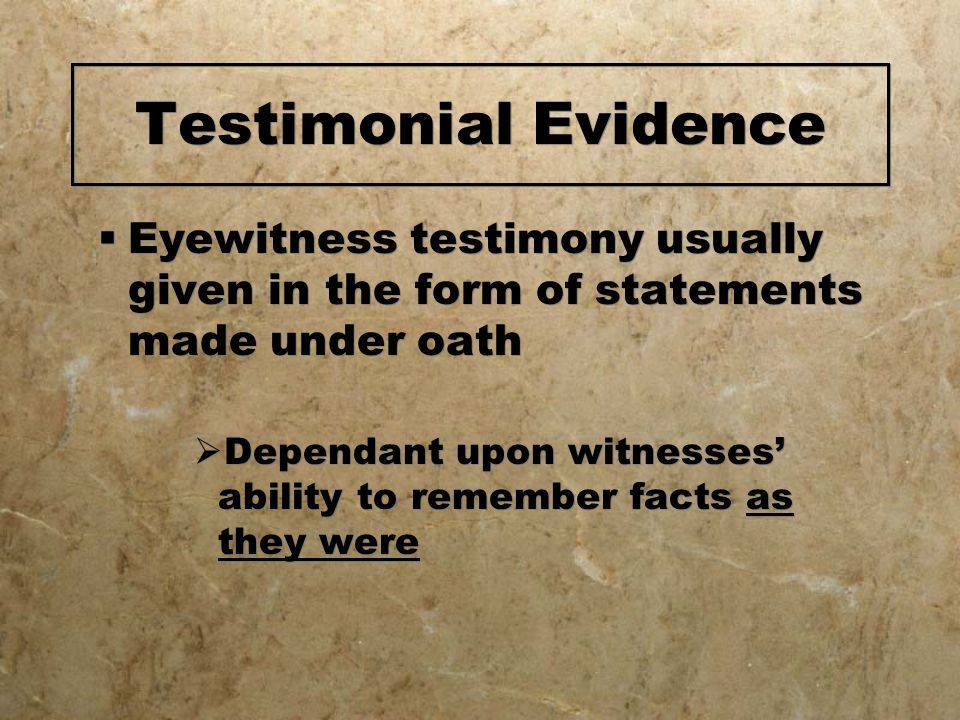 Testimonial Evidence  Eyewitness testimony usually given in the form of statements made under oath  Dependant upon witnesses' ability to remember facts as they were  Eyewitness testimony usually given in the form of statements made under oath  Dependant upon witnesses' ability to remember facts as they were