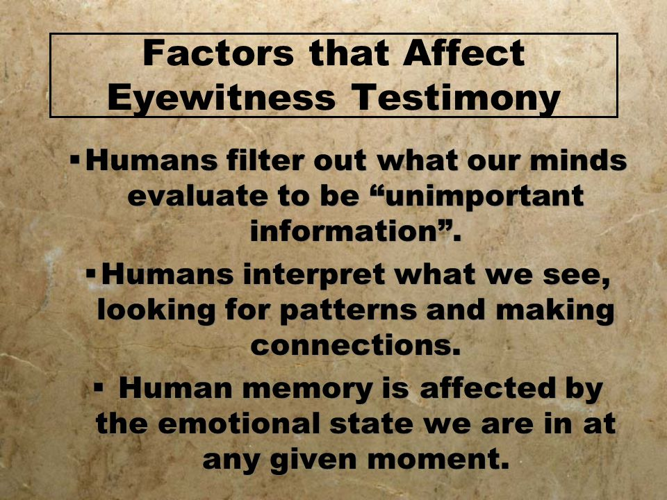 Factors that Affect Eyewitness Testimony  Humans filter out what our minds evaluate to be unimportant information .