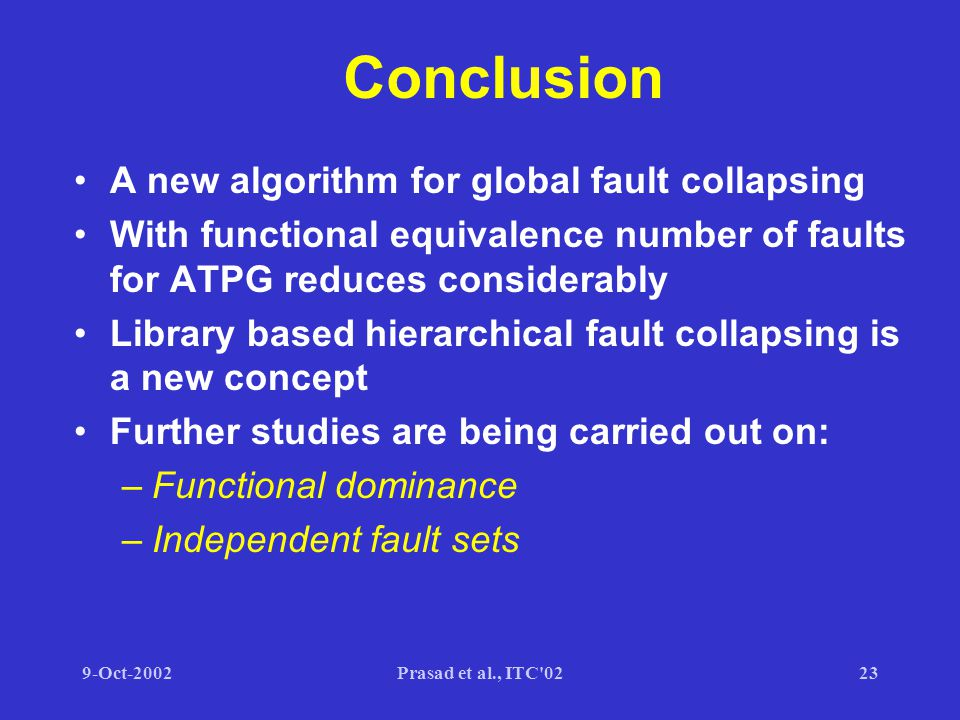9-Oct-2002Prasad et al., ITC 0223 Conclusion A new algorithm for global fault collapsing With functional equivalence number of faults for ATPG reduces considerably Library based hierarchical fault collapsing is a new concept Further studies are being carried out on: –Functional dominance –Independent fault sets