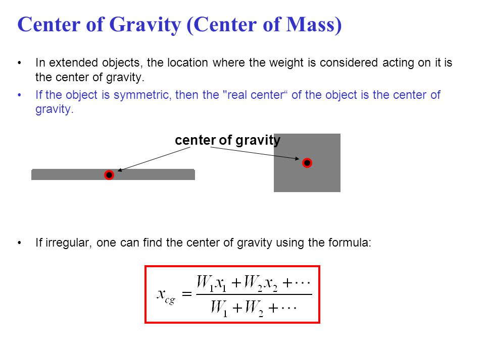 Center of Gravity (Center of Mass) In extended objects, the location where the weight is considered acting on it is the center of gravity. If the obje