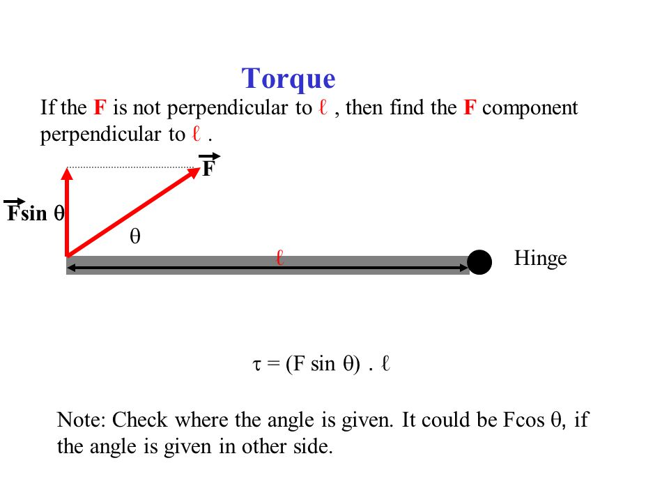 Torque Hinge  F Fsin  If the F is not perpendicular to ℓ, then find the F component perpendicular to ℓ. ℓ  = (F sin . ℓ Note: Check where the ang