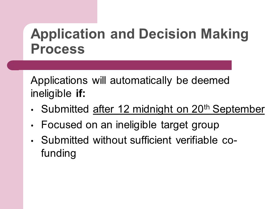 Application and Decision Making Process Applications will automatically be deemed ineligible if: Submitted after 12 midnight on 20 th September Focused on an ineligible target group Submitted without sufficient verifiable co- funding