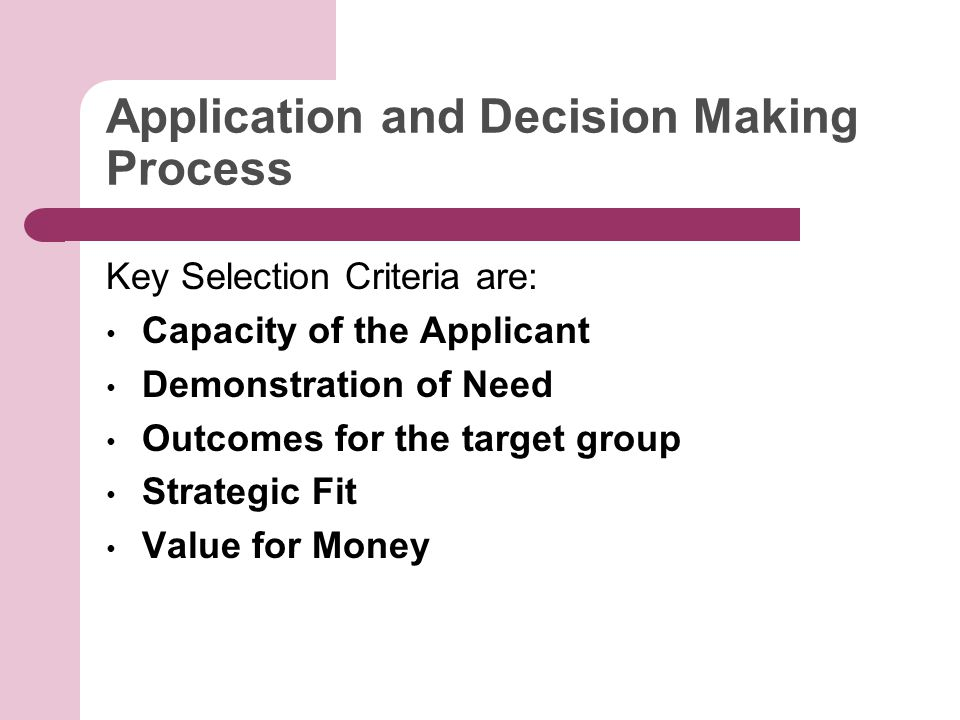 Application and Decision Making Process Key Selection Criteria are: Capacity of the Applicant Demonstration of Need Outcomes for the target group Strategic Fit Value for Money