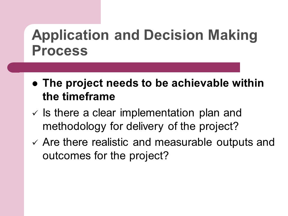 Application and Decision Making Process The project needs to be achievable within the timeframe Is there a clear implementation plan and methodology for delivery of the project.