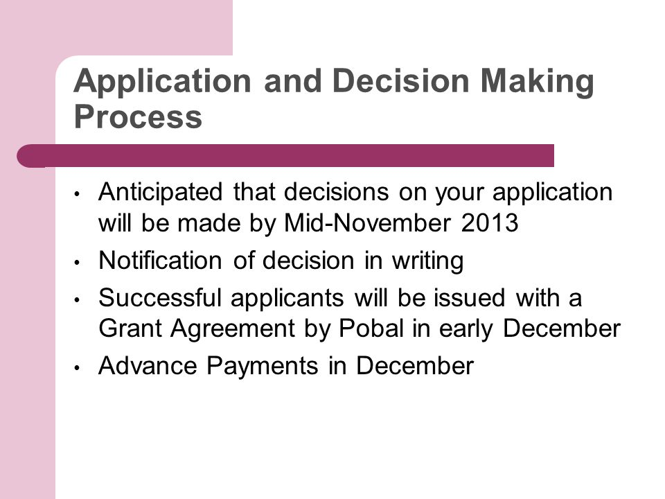 Application and Decision Making Process Anticipated that decisions on your application will be made by Mid-November 2013 Notification of decision in writing Successful applicants will be issued with a Grant Agreement by Pobal in early December Advance Payments in December