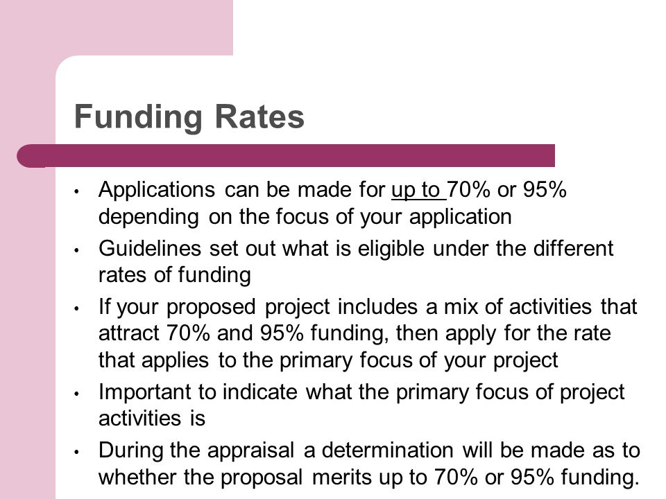Funding Rates Applications can be made for up to 70% or 95% depending on the focus of your application Guidelines set out what is eligible under the different rates of funding If your proposed project includes a mix of activities that attract 70% and 95% funding, then apply for the rate that applies to the primary focus of your project Important to indicate what the primary focus of project activities is During the appraisal a determination will be made as to whether the proposal merits up to 70% or 95% funding.