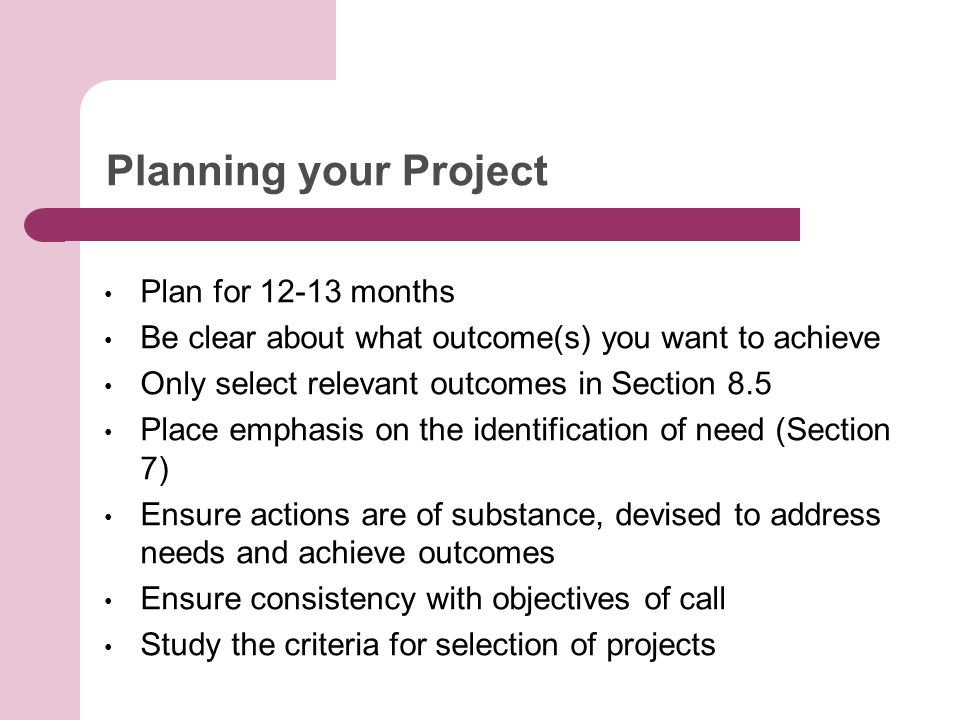 Planning your Project Plan for 12-13 months Be clear about what outcome(s) you want to achieve Only select relevant outcomes in Section 8.5 Place emphasis on the identification of need (Section 7) Ensure actions are of substance, devised to address needs and achieve outcomes Ensure consistency with objectives of call Study the criteria for selection of projects