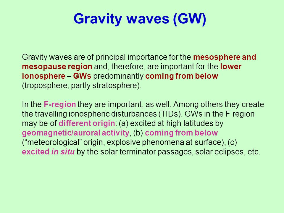 Gravity waves (GW) Gravity waves are of principal importance for the mesosphere and mesopause region and, therefore, are important for the lower ionos