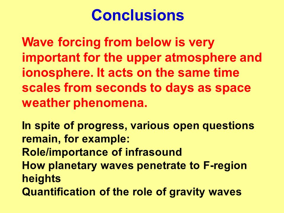 Conclusions Wave forcing from below is very important for the upper atmosphere and ionosphere. It acts on the same time scales from seconds to days as