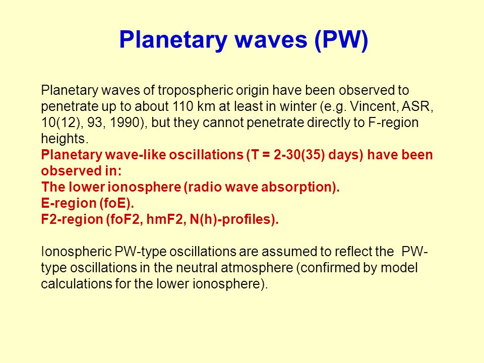 Planetary waves (PW) Planetary waves of tropospheric origin have been observed to penetrate up to about 110 km at least in winter (e.g. Vincent, ASR,