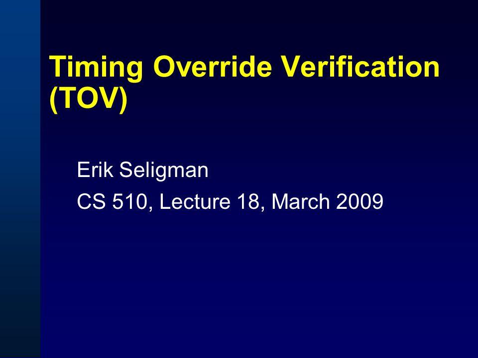 Timing Override Verification (TOV) Erik Seligman CS 510, Lecture 18, March 2009