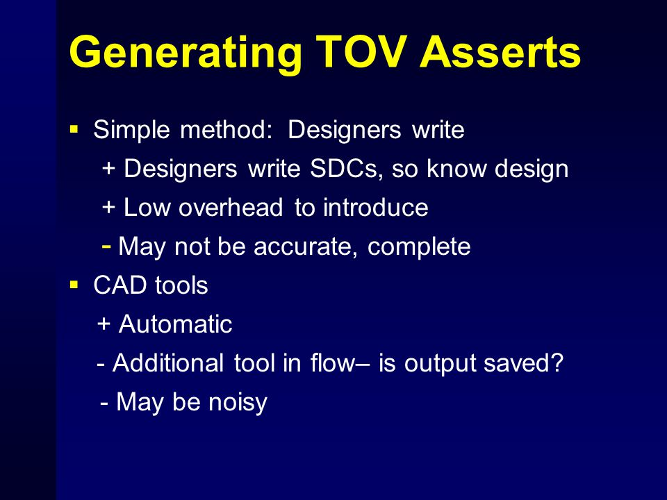 Generating TOV Asserts  Simple method: Designers write + Designers write SDCs, so know design + Low overhead to introduce - May not be accurate, complete  CAD tools + Automatic - Additional tool in flow– is output saved.