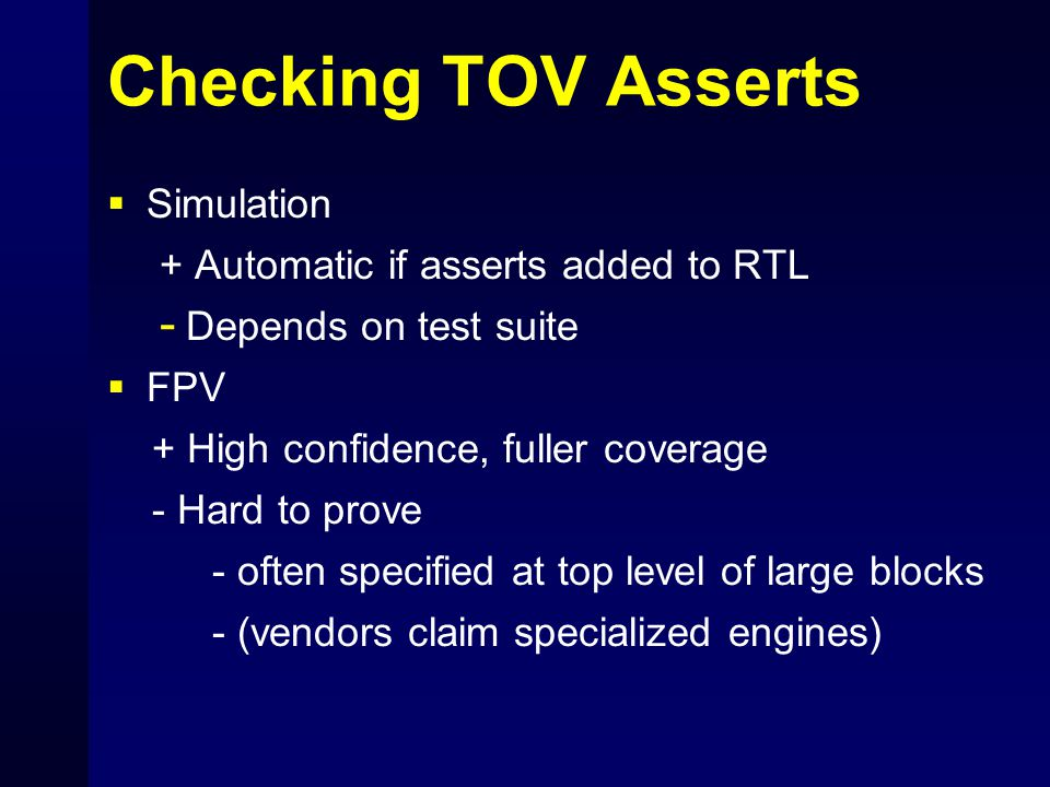 Checking TOV Asserts  Simulation + Automatic if asserts added to RTL - Depends on test suite  FPV + High confidence, fuller coverage - Hard to prove - often specified at top level of large blocks - (vendors claim specialized engines)