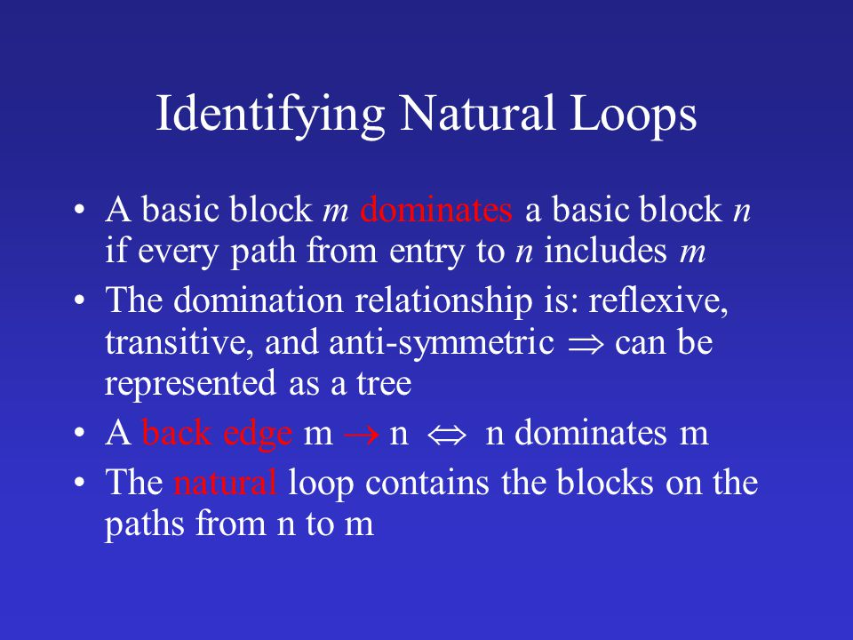 Identifying Natural Loops A basic block m dominates a basic block n if every path from entry to n includes m The domination relationship is: reflexive, transitive, and anti-symmetric  can be represented as a tree A back edge m  n  n dominates m The natural loop contains the blocks on the paths from n to m