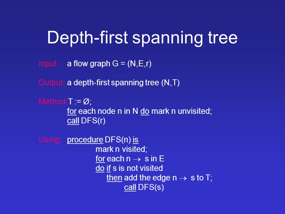 Depth-first spanning tree Input: a flow graph G = (N,E,r) Output:a depth-first spanning tree (N,T) Method:T := Ø; for each node n in N do mark n unvisited; call DFS(r) Using:procedure DFS(n) is mark n visited; for each n  s in E do if s is not visited then add the edge n  s to T; call DFS(s)